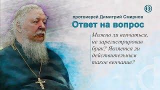 Протоиерей Димитрий Смирнов. Можно ли венчаться, не зарегистрировав брак?