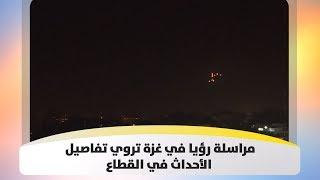مراسلة رؤيا في غزة تروي تفاصيل الأحداث في القطاع