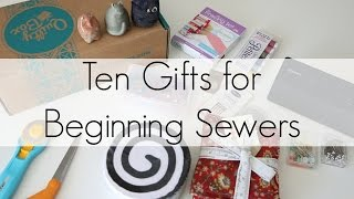 Ten Gifts For Beginner Sewers (or Quilters!)