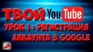 Твой Youtube  - Урок 1: Регистрация аккаунта в Google. Создание канала на YouTube