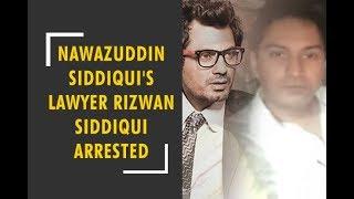 Actor Nawazuddin Siddiqui's lawyer Rizwan Siddiqui arrested by Thane crime branch