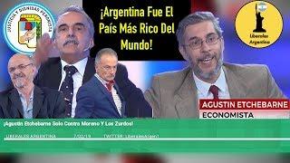 ¡Agustin Etchebarne Solo Contra Moreno Y Los Zurdos! ¡Argentina Fue El Pais Mas Rico Del Mundo!