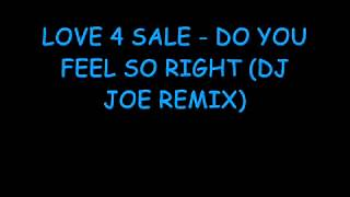 LOVE 4 SALE   DO YOU FEEL SO RIGHT DJ JOE REMIX) ( HQ )