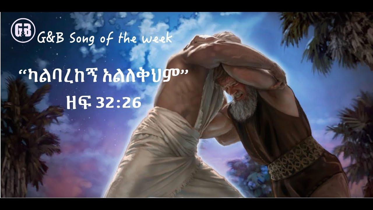 "song of the week ""ካልባረከኝ አልለቀህም"" ዘፍ 32 26"