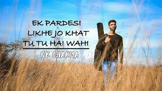 Ek Pardesi X Likhe Jo Khat X Tu Hai Wahi (Cover) || Nk sharma || Ankit Brar