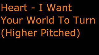 Heart - I Want Your World To Turn (Higher Pitched)