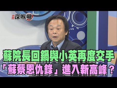 2019.01.11新聞深喉嚨 蘇院長回鍋 與小英再度交手...「蘇蔡恩仇錄」進入新高峰?