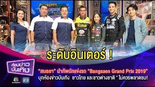 """ระดับอินเตอร์! """"สนธยา"""" นำทัพนักแข่งรถ """"Bangsaen Grand Prix 2019"""" บุกห้องข่าวบันเทิง"""