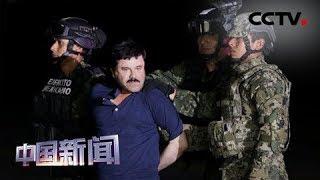 [中国新闻] 墨西哥大毒枭古斯曼被判终身监禁 | CCTV中文国际