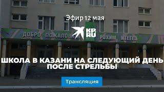 Школа в Казани на следующий день после стрельбы: прямая трансляция