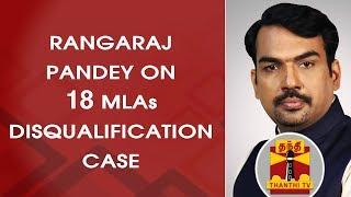Rangaraj Pandey on 18 MLAs Disqualification Case | Part 1 | Thanthi TV