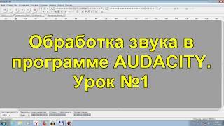 Обработка звука в программе AUDACITY. Урок №1.