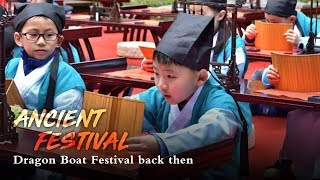 Live: Travel back to the ancient Dragon Boat Festival 品味传统的端午习俗
