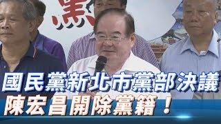 國民黨新北市黨部決議 陳宏昌開除黨籍!