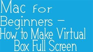 How to get Full Screen in VM VirtualBox using Mac OSX (easy ...