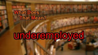 What does underemployed mean?