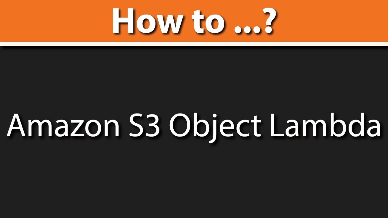 Introduction to Amazon S3 Object Lambda:Modify & Process Data as It Is Retrieved from S3