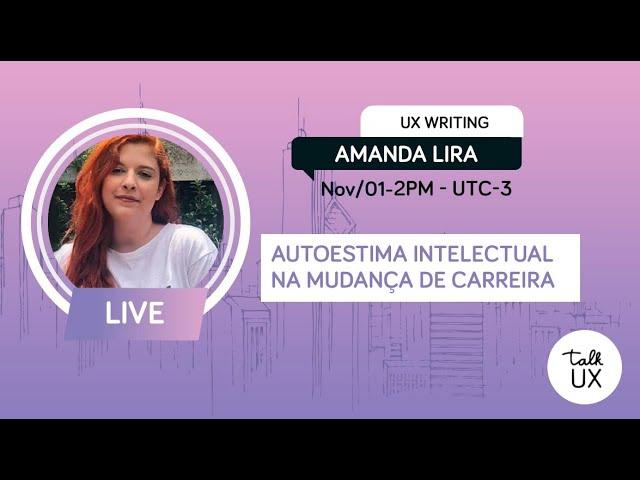 Autoestima intelectual na mudança de carreira - Amanda Lira - UX Writer - Talk UX 2020