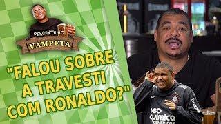 """""""Falou sobre a TRAVESTI com Ronaldo?"""" PERGUNTE AO VAMPETA #3"""