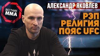 Александр Яковлев - О рэпе, религии и поясе UFC