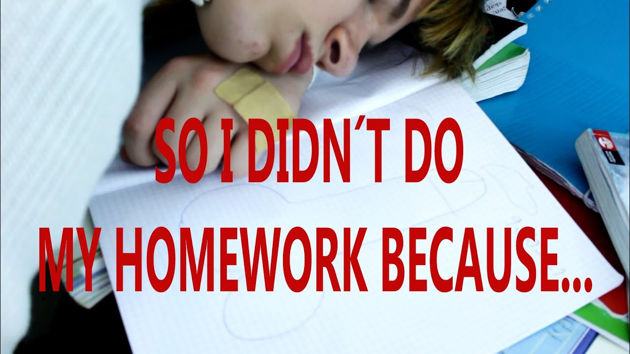 So I Didn T Do My Homework Because