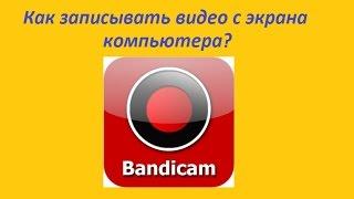 Как снимать видео с экрана компьютера. Программа для записи видео с экрана. Bandicam