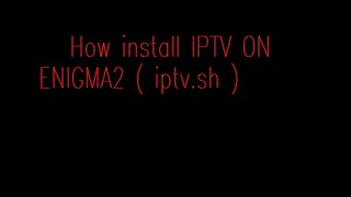 How to install IPTV ON ENIGMA2 ( iptv.sh )