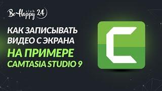 Как записать видео с экрана компьютера с помощью Camtasia Studio? Инструкция от команды BeHappy24