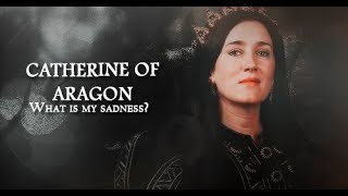 Catherine of Aragon    What is my sadness? (The Tudors)