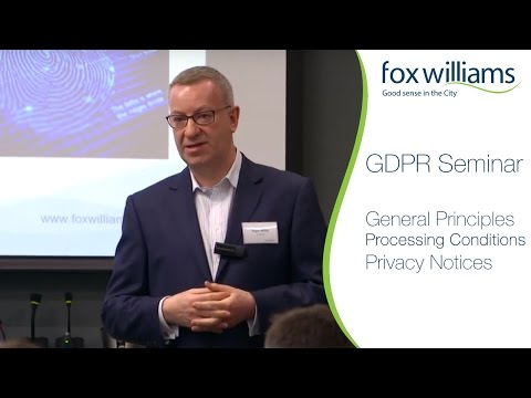 GDPR Seminar Chapter 2: General Principles, Processing Conditions, Privacy Notices - Fox Williams