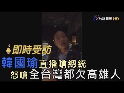 韓國瑜直播嗆總統 怒嗆「全台灣都欠高雄人」【即時受訪】