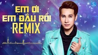 Em Ơi Em Đâu Rồi Remix