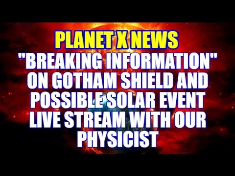 """PLANET X NEWS """"BREAKING INFORMATION"""" on GOTHAM SHIELD & SOLAR EVENT LIVE STREAM with our PHYSICIST"""