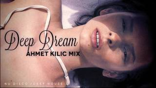 DEEP DREAM - AHMET KILIC (Deep House / Chil Out / Nu Disco Mix)