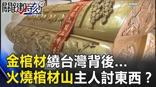金棺材繞台灣的背後...火燒棺材山 「主人」來討東西!? 關鍵時刻 20170724-6 馬西屏 王瑞德 黃創夏