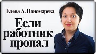 Что делать, если работник не приходит и на звонки не отвечает – Елена А. Пономарева(, 2017-03-30T11:32:02.000Z)