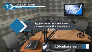 «Донбасс Реалии»   Труд на линии огня: чем живет промышленный Донбасс вблизи войны
