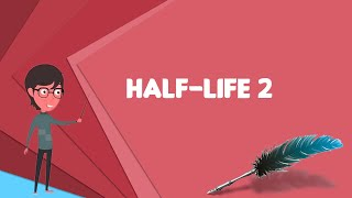 What is Half-Life 2? Explain Half-Life 2, Define Half-Life 2, Meaning of Half-Life 2
