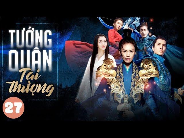 [THUYẾT MINH] Tướng Quân Tại Thượng - Tập 27   Phim Cổ Trang Trung Quốc Hay Nhất 2020