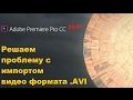 Как импортировать формат .AVI в Adobe Premiere Pro