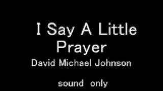 I Say A Little Prayer               David Michael Johnson