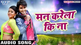 Superhit Song 2017 - Man Karela Ki Na - Chintu - Mohabbat - Bhojpuri Hit Songs