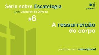 Escatologia: A ressurreição do corpo | Leonardo Oliveira