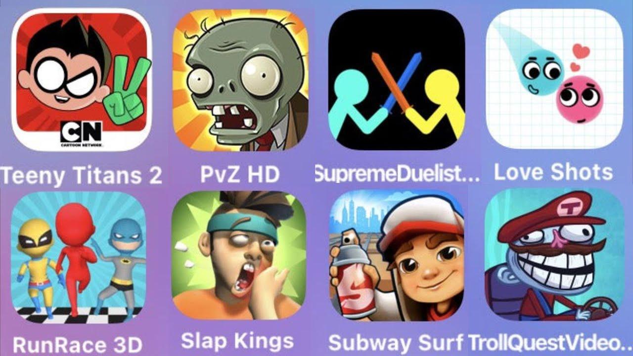 Teeny Titans,PVZ HD,Surpreme Duelist,Love Shots,Run Race 3D,Slap Kings,Subway Surfer,Troll Video