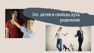 Эго детей и свобода Духа родителей