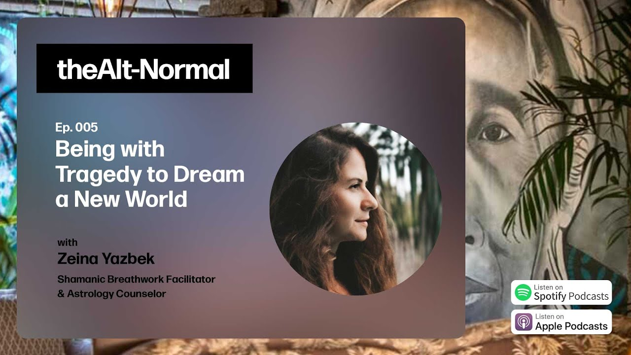 005 The Alt Normal With Zeina Yazbek Being With Tragedy To Dream A New World Youtube