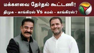 மக்களவை தேர்தல் கூட்டணி! திமுக - காங்கிரஸ் Vs கமல் - காங்கிரஸ்?   #Kamalhaasan #Congress