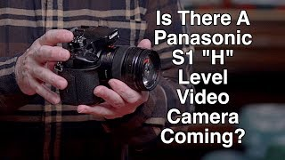"Panasonic - Is An  S1 ""H"" Level Video Camera Coming?"