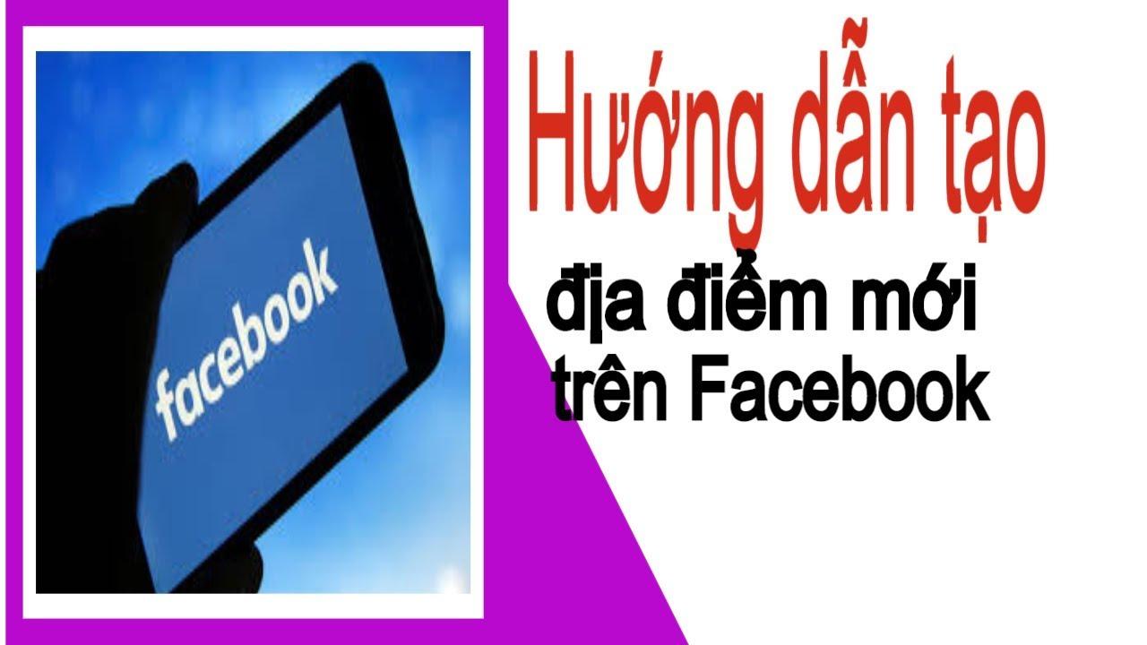Hướng dẫn tạo địa điểm mới trên Facebook – nam cao vlogs #namcaovlogs
