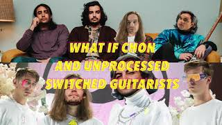 What If Chon And Unprocessed Switched Guitarists